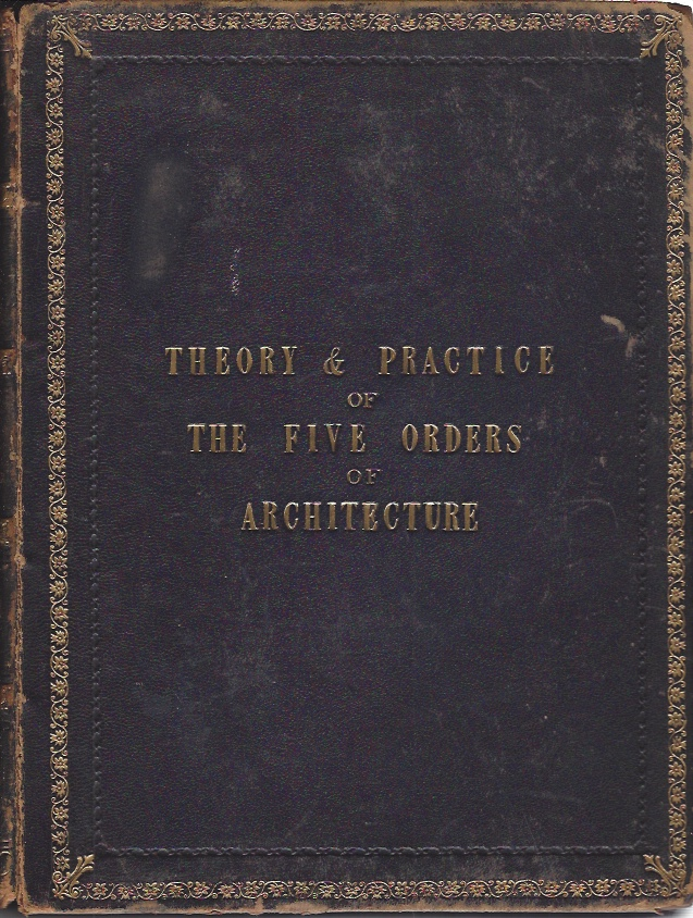 Image for A theoretical and practical treatise on the five orders of architecture; containing the most plain and simple rules for drawing and executing them in the purest style; with the opinions of Sir William Chambers, and other eminent architects...