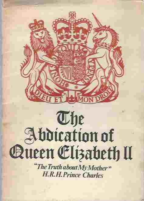 Image for THE ABDICATION OF QUEEN ELIZABETH II Know All Men by These Presents That Elizabeth Battenburg, Also Known as Windsor, Does Hereby Abdicate all Lands, Titles, Shares, Palaces, Demesnes & Petty Cash, in Favour of Her Subjects, and Is Emigrating to Whitehead