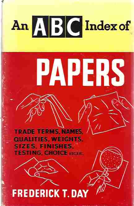 Image for An A.B.C. Index of Papers (Trade terms, qualities, weights, sizes, finishes, testing and choice, etc.)