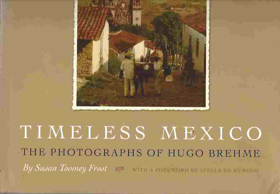 Timeless Mexico  The Photographs of Hugo Brehme   (Southwestern & Mexican Photography Series, the Wittliff Collections at Texas State University)