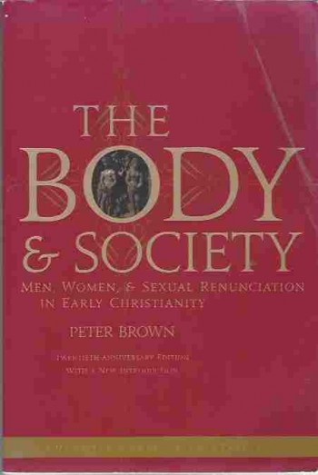 Image for The Body and Society Men, Women, and Sexual Renunciation in Early Christianity Men, Women, and Sexual Renunciation in ... Anniversary Edition with a New Introduction