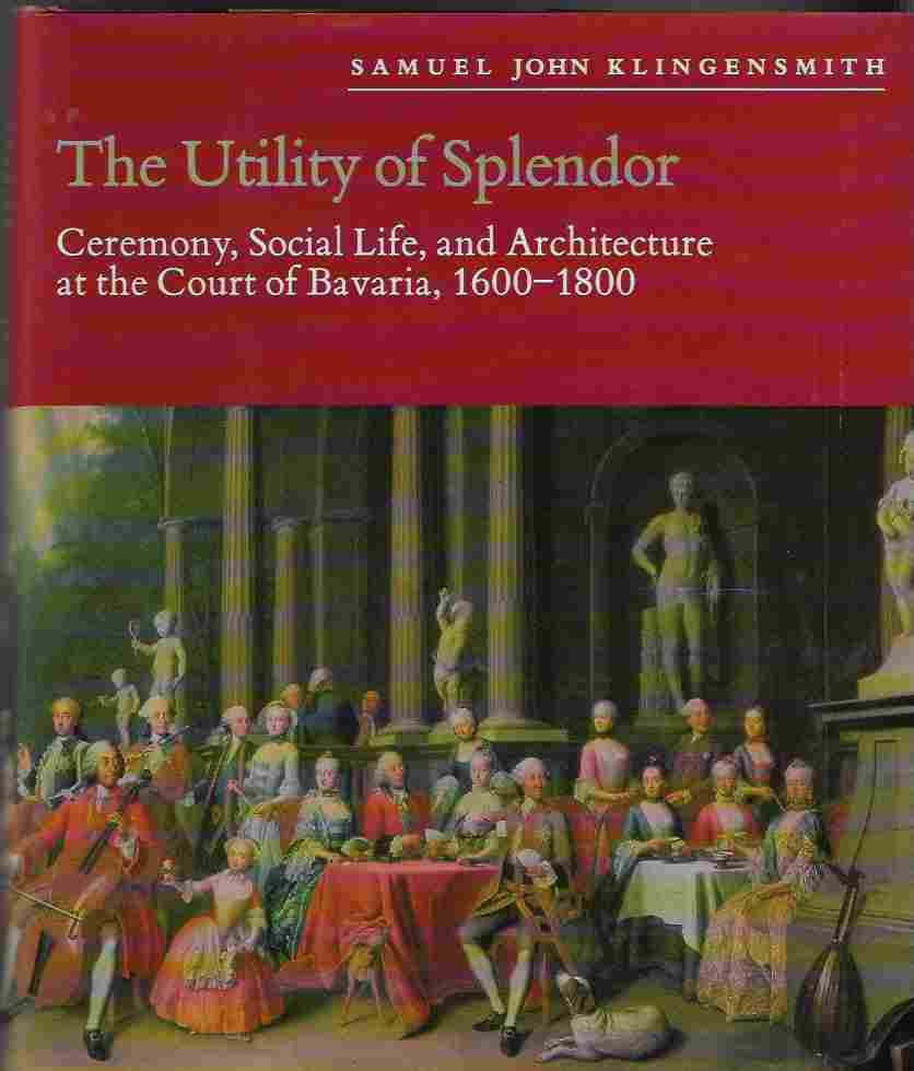 Image for Utility  of Splendor Ceremony, Social Life and Architecture At the Court of Bavaria, 1600-1800